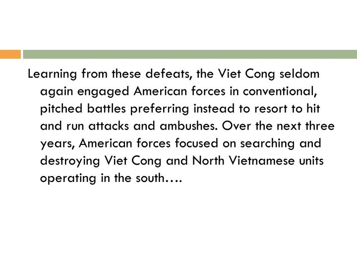 Learning from these defeats, the Viet Cong seldom again engaged American forces in conventional, pitched battles preferring instead to resort to hit and run attacks and ambushes. Over the next three years, American forces focused on searching and destroying Viet Cong and North Vietnamese units operating in the south….