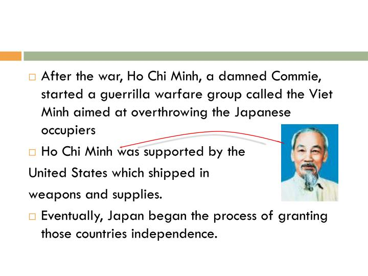 After the war, Ho Chi Minh, a damned Commie, started a guerrilla warfare group called the Viet Minh ...