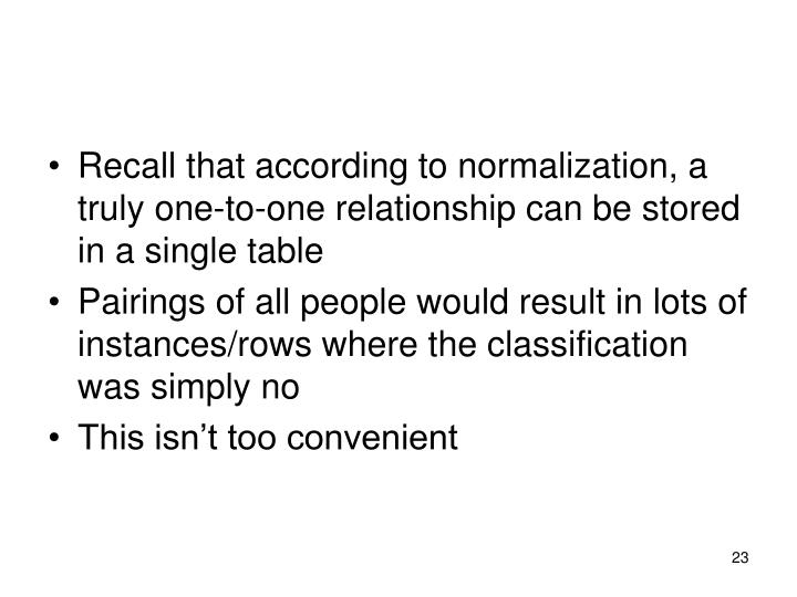 Recall that according to normalization, a truly one-to-one relationship can be stored in a single table