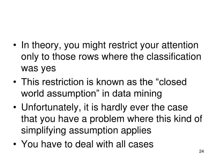 In theory, you might restrict your attention only to those rows where the classification was yes