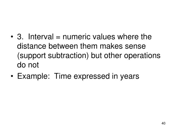 3.  Interval = numeric values where the distance between them makes sense (support subtraction) but other operations do not