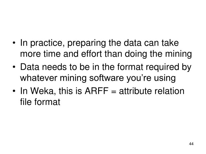 In practice, preparing the data can take more time and effort than doing the mining