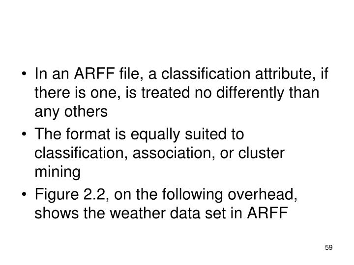 In an ARFF file, a classification attribute, if there is one, is treated no differently than any others
