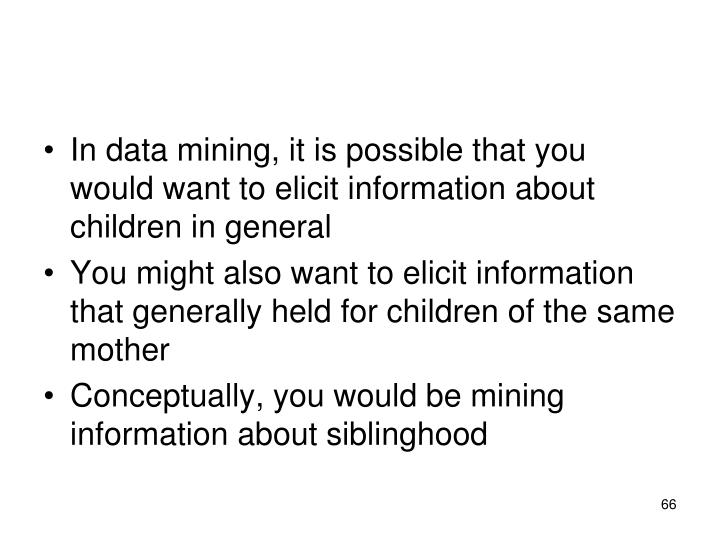 In data mining, it is possible that you would want to elicit information about children in general