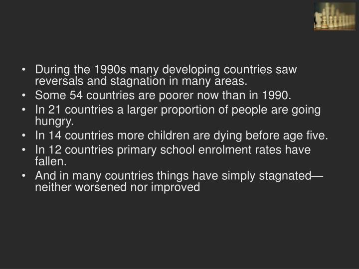 During the 1990s many developing countries saw reversals and stagnation in many areas.