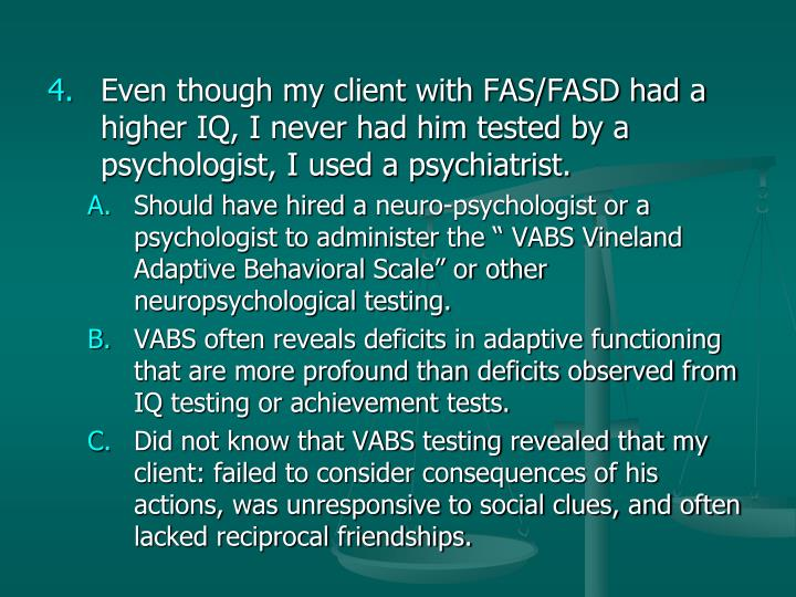 Even though my client with FAS/FASD had a higher IQ, I never had him tested by a psychologist, I used a psychiatrist.