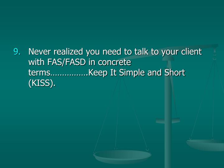 Never realized you need to talk to your client with FAS/FASD in concrete terms…………….Keep It Simple and Short (KISS).