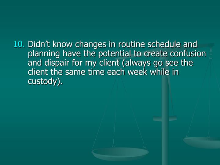 Didn't know changes in routine schedule and planning have the potential to create confusion and dispair for my client (always go see the client the same time each week while in custody).