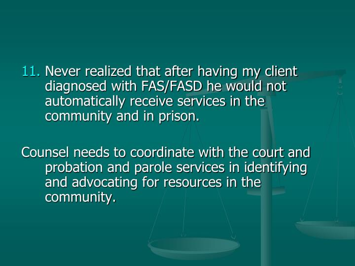 Never realized that after having my client diagnosed with FAS/FASD he would not automatically receive services in the community and in prison.