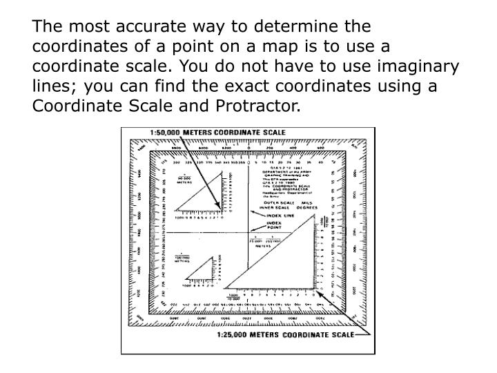 The most accurate way to determine the coordinates of a point on a map is to use a coordinate scale. You do not have to use imaginary lines; you can find the exact coordinates using a Coordinate Scale and Protractor.