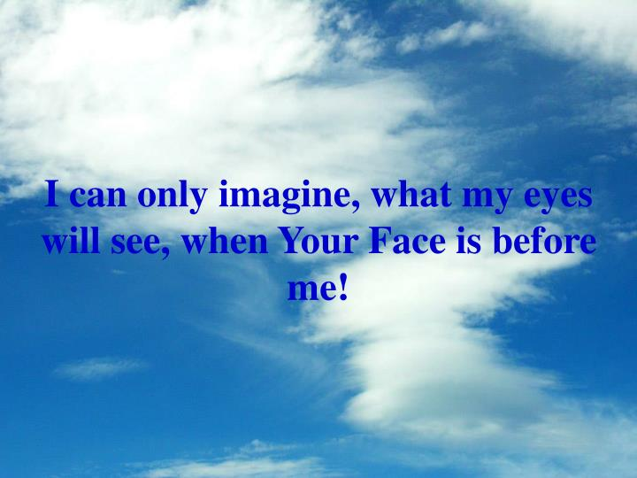 I can only imagine, what my eyes will see, when Your Face is before me!