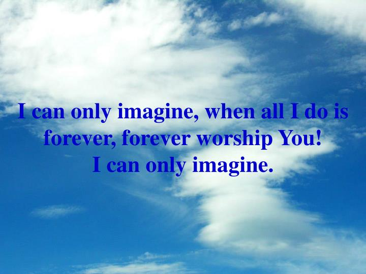 I can only imagine, when all I do is forever, forever worship You!