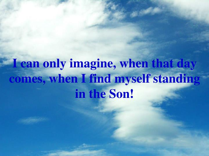 I can only imagine, when that day comes, when I find myself standing in the Son!