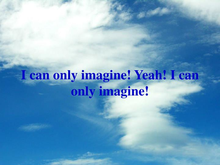 I can only imagine! Yeah! I can only imagine!