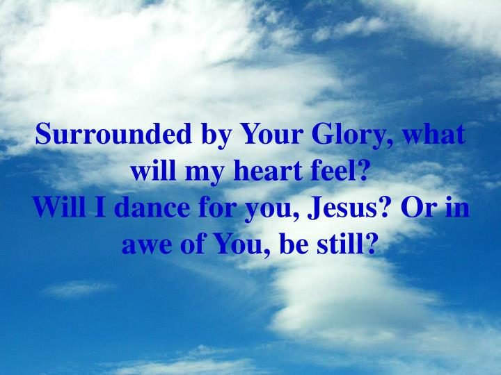 Surrounded by Your Glory, what will my heart feel?