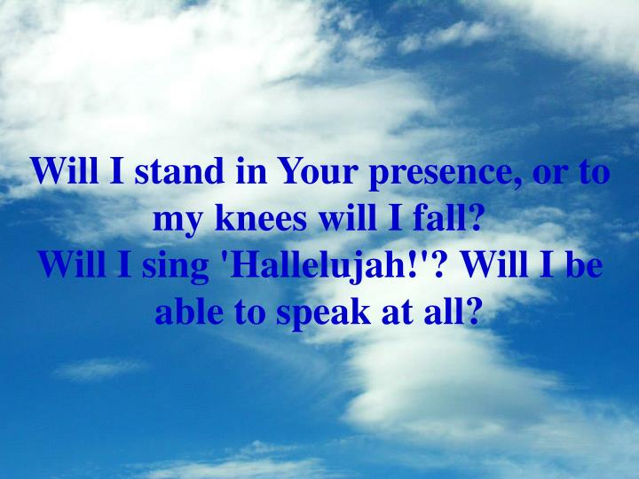 Will I stand in Your presence, or to my knees will I fall?