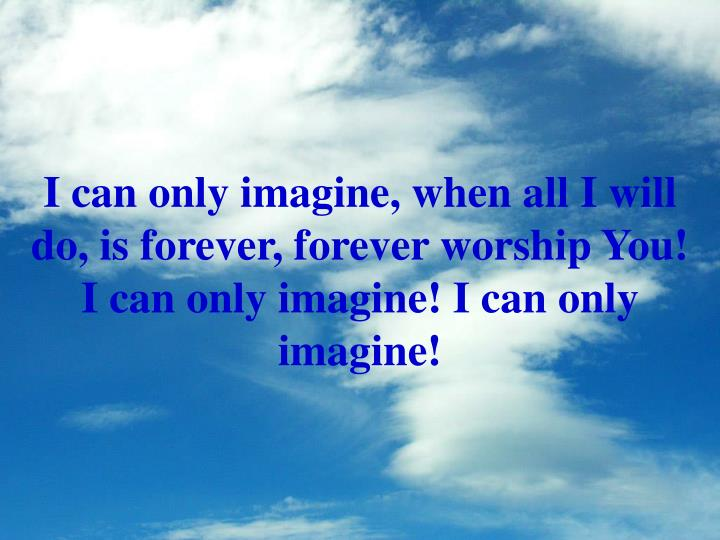 I can only imagine, when all I will do, is forever, forever worship You!