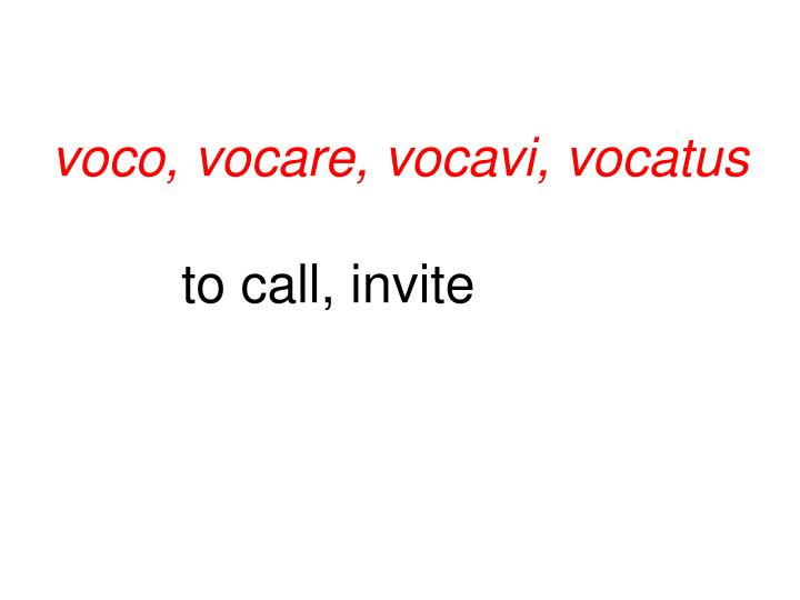 voco, vocare, vocavi, vocatus