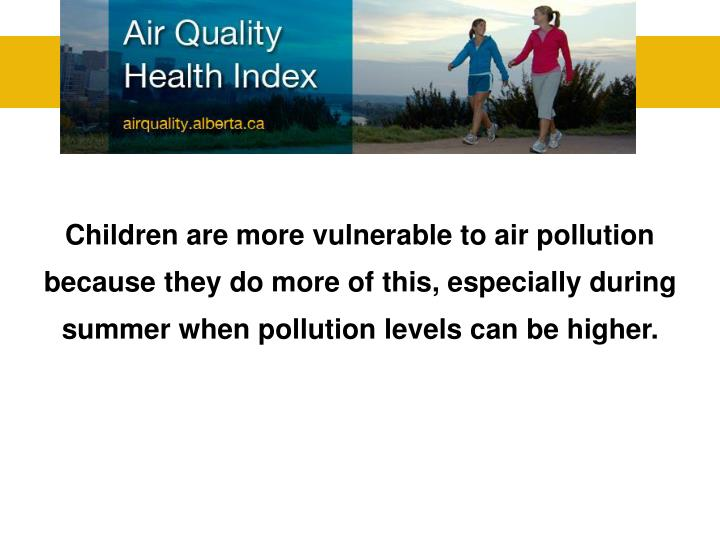 Children are more vulnerable to air pollution because they do more of this, especially during summer when pollution levels can be higher.