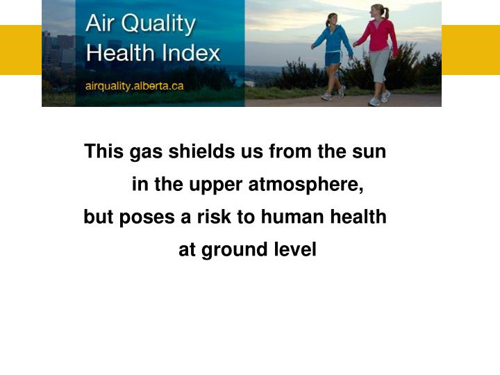 This gas shields us from the sun in the upper atmosphere,