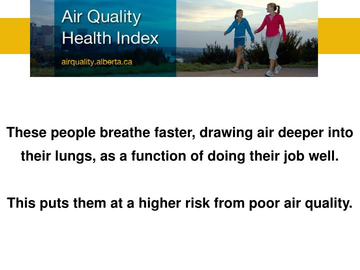 These people breathe faster, drawing air deeper into their lungs, as a function of doing their job well.