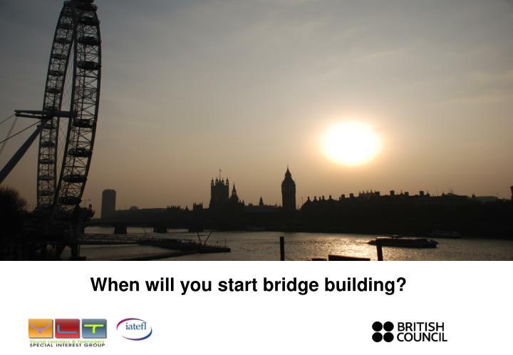 When will you start bridge building?