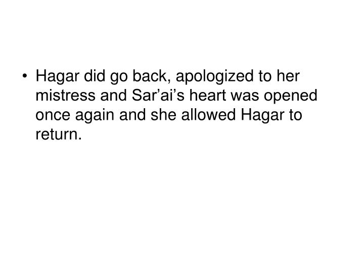 Hagar did go back, apologized to her mistress and Sar'ai's heart was opened once again and she allowed Hagar to return.