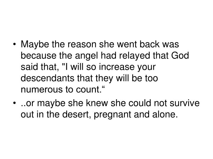 "Maybe the reason she went back was because the angel had relayed that God said that, ""I will so increase your descendants that they will be too numerous to count."""