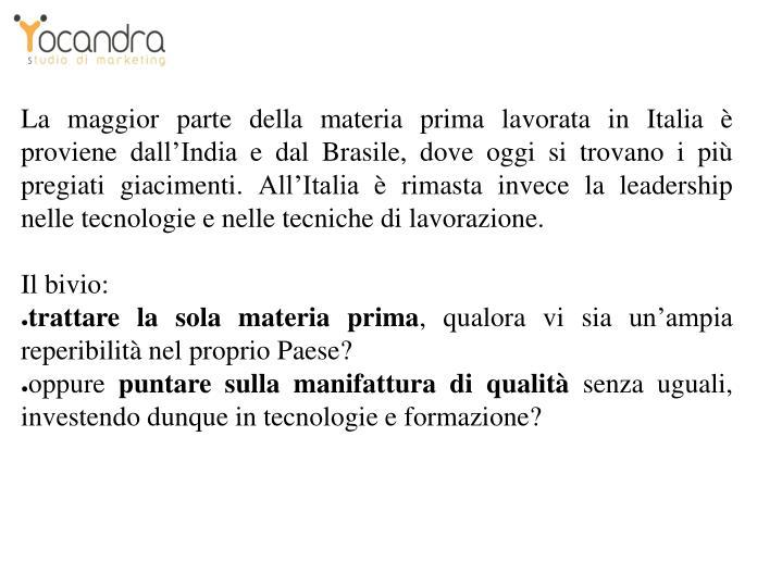 La maggior parte della materia prima lavorata in Italia è proviene dall'India e dal Brasile, dove oggi si trovano i più pregiati giacimenti. All'Italia è rimasta invece la leadership nelle tecnologie e nelle tecniche di lavorazione.