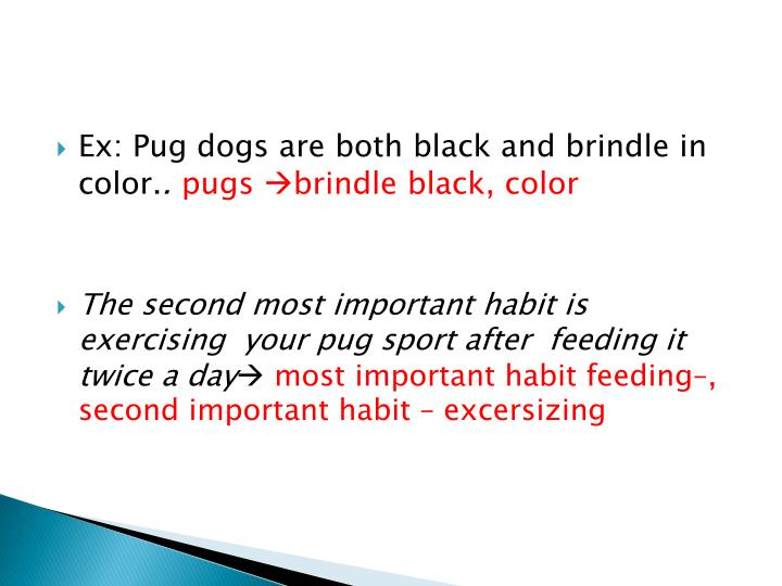 Ex: Pug dogs are both black and brindle in color.