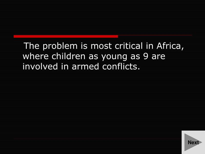 The problem is most critical in Africa, where children as young as 9 are involved in armed conflicts...