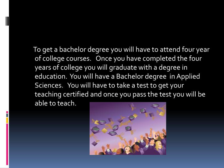 To get a bachelor degree you will have to attend four year of college courses.   Once you have completed the four years of college you will graduate with a degree in education.  You will have a Bachelor degree  in Applied Sciences.   You will have to take a test to get your teaching certified and once you pass the test you will be able to teach.