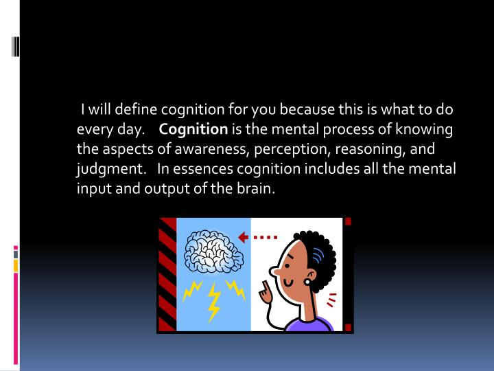 I will define cognition for you because this is what to do every day.