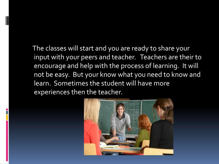 The classes will start and you are ready to share your input with your peers and teacher.   Teachers are their to encourage and help with the process of learning.  It will not be easy.  But your know what you need to know and learn.  Sometimes the student will have more experiences then the teacher.
