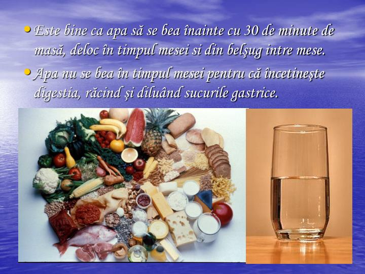 Este bine ca apa s se bea nainte cu 30 de minute de mas, deloc n timpul mesei si din belug intre mese.