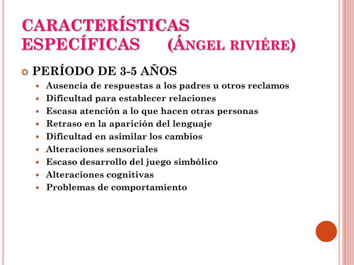 CARACTERÍSTICAS ESPECÍFICAS      (Ángel riviére)