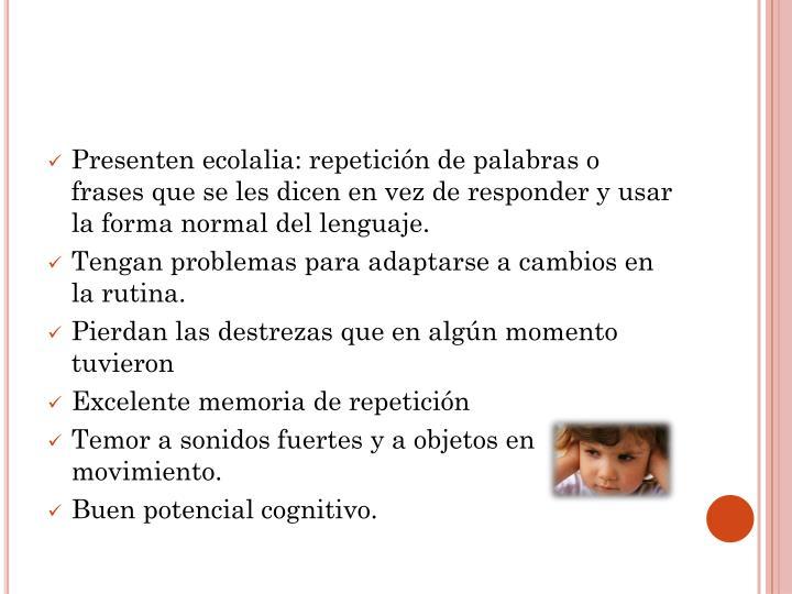 Presenten ecolalia: repetición de palabras o frases que se les dicen en vez de responder y usar la forma normal del lenguaje.