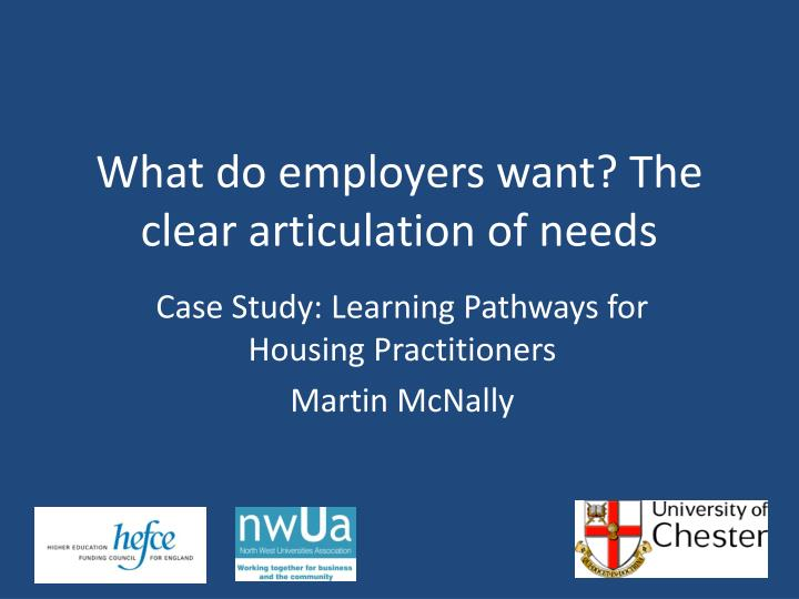 What do employers want the clear articulation of needs
