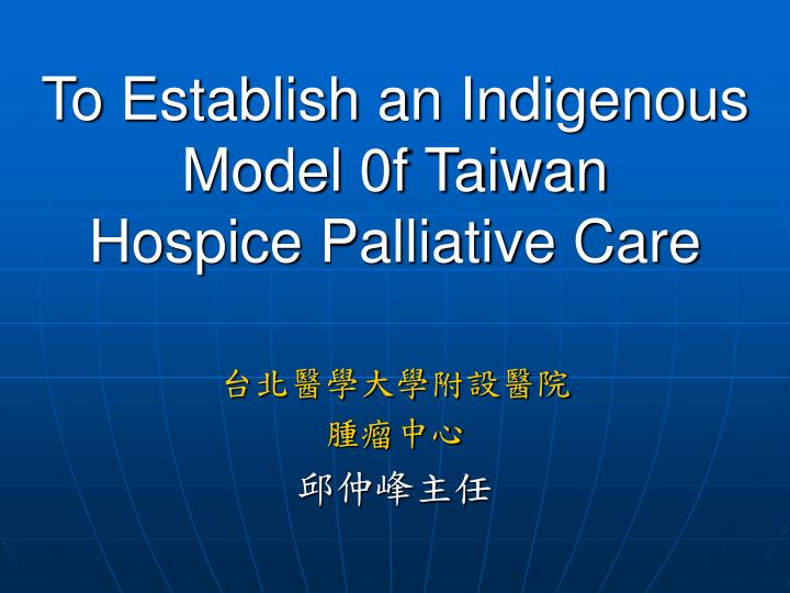 to establish an indigenous model 0f taiwan hospice palliative care
