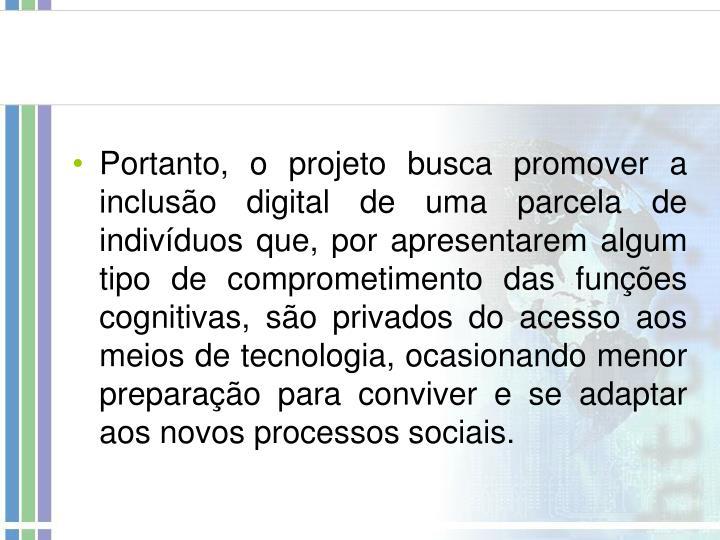 Portanto, o projeto busca promover a inclusão digital de uma parcela de indivíduos que, por apresentarem algum tipo de comprometimento das funções cognitivas, são privados do acesso aos meios de tecnologia, ocasionando menor preparação para conviver e se adaptar aos novos processos sociais.