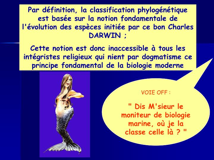 Par définition, la classification phylogénétique est basée sur la notion fondamentale de l'évolution des espèces initiée par ce bon Charles DARWIN ;