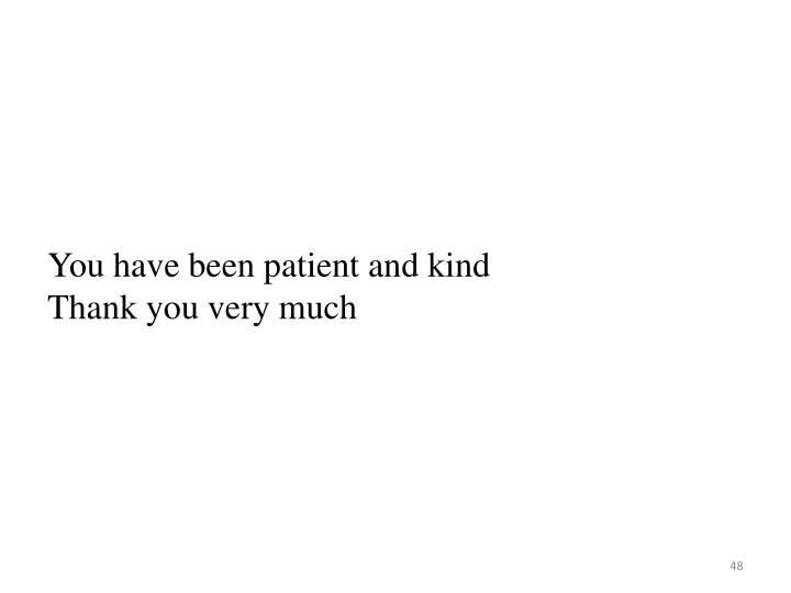 You have been patient and kind