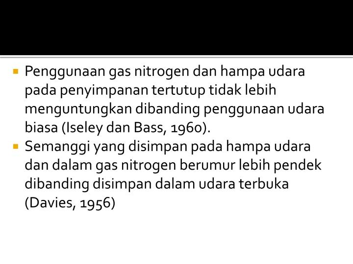 Penggunaan gas nitrogen dan hampa udara pada penyimpanan tertutup tidak lebih menguntungkan dibanding penggunaan udara biasa (Iseley dan Bass, 1960).