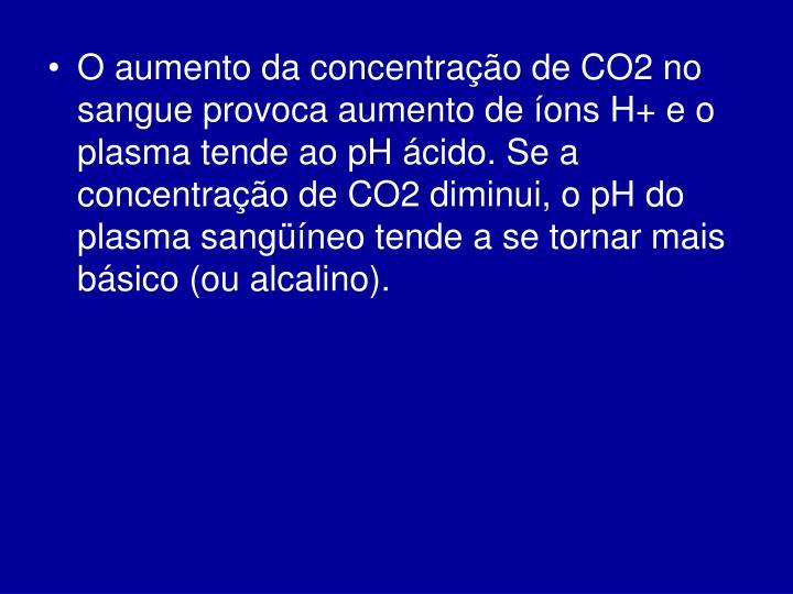 O aumento da concentração de CO2 no sangue provoca aumento de íons H+ e o plasma tende ao pH ácido. Se a concentração de CO2 diminui, o pH do plasma sangüíneo tende a se tornar mais básico (ou alcalino).