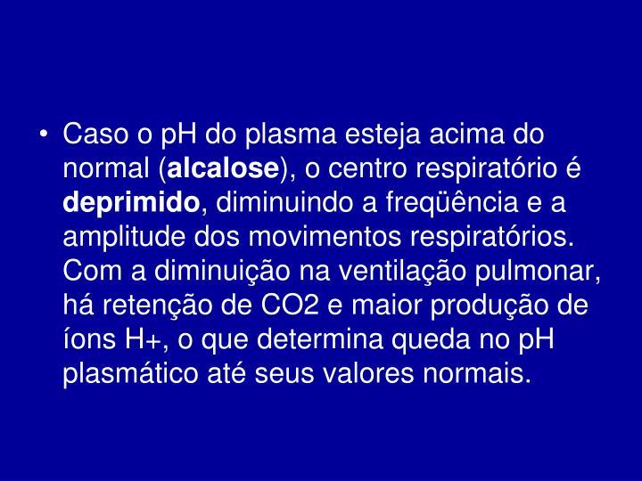 Caso o pH do plasma esteja acima do normal (