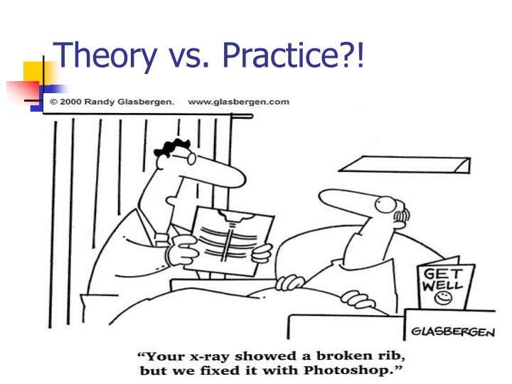 Theory vs. Practice?!