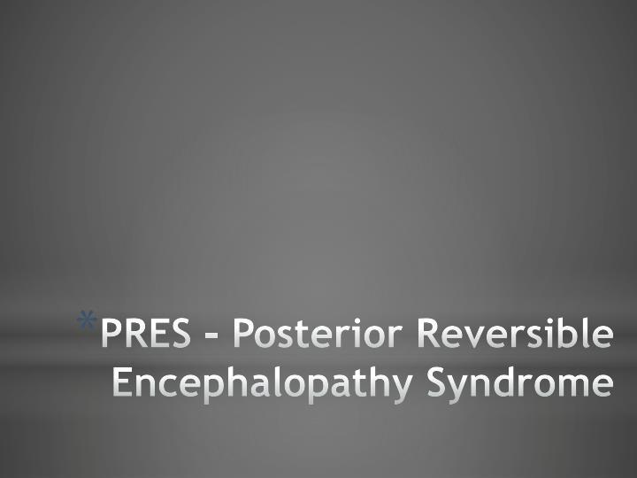 PRES – Posterior Reversible Encephalopathy Syndrome