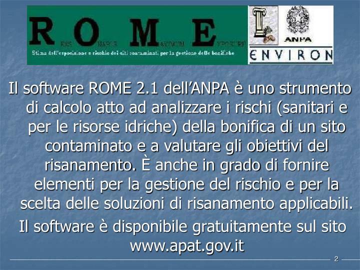 Il software ROME 2.1 dell'ANPA è uno strumento di calcolo atto ad analizzare i rischi (sanitari e per le risorse idriche) della bonifica di un sito contaminato e a valutare gli obiettivi del risanamento.