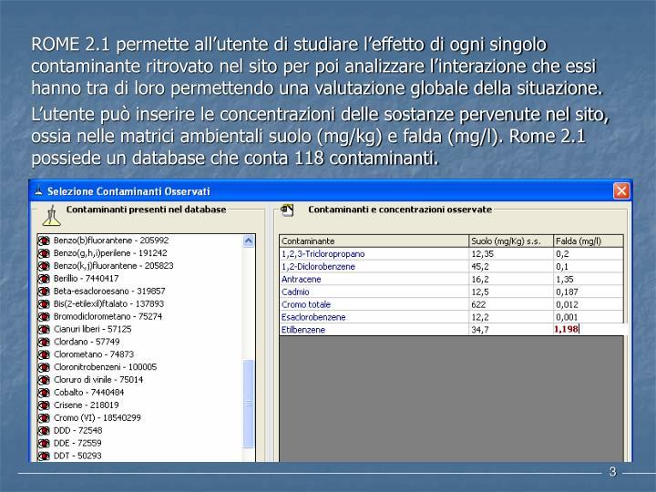 ROME 2.1 permette all'utente di studiare l'effetto di ogni singolo contaminante ritrovato nel sito per poi analizzare l'interazione che essi hanno tra di loro permettendo una valutazione globale della situazione.