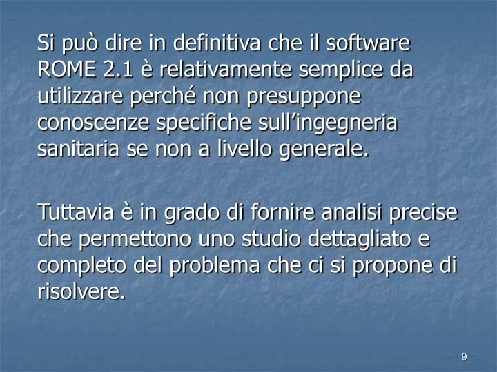 Si può dire in definitiva che il software ROME 2.1 è relativamente semplice da utilizzare perché non presuppone conoscenze specifiche sull'ingegneria sanitaria se non a livello generale.